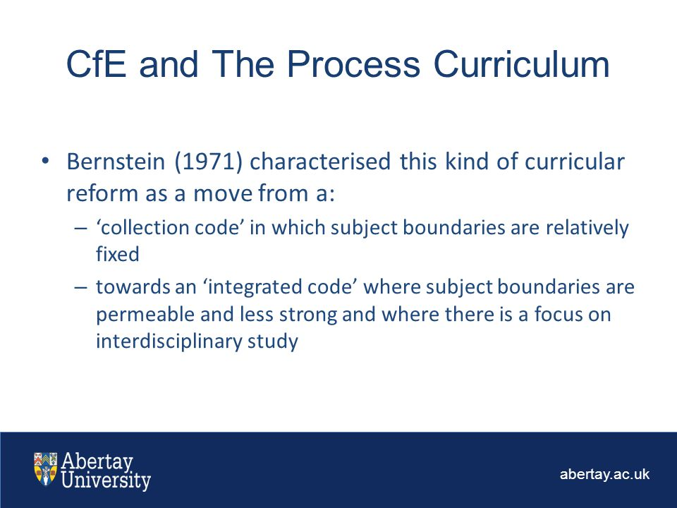 abertay.ac.uk Bernstein (1971) characterised this kind of curricular reform as a move from a: – 'collection code' in which subject boundaries are relatively fixed – towards an 'integrated code' where subject boundaries are permeable and less strong and where there is a focus on interdisciplinary study CfE and The Process Curriculum