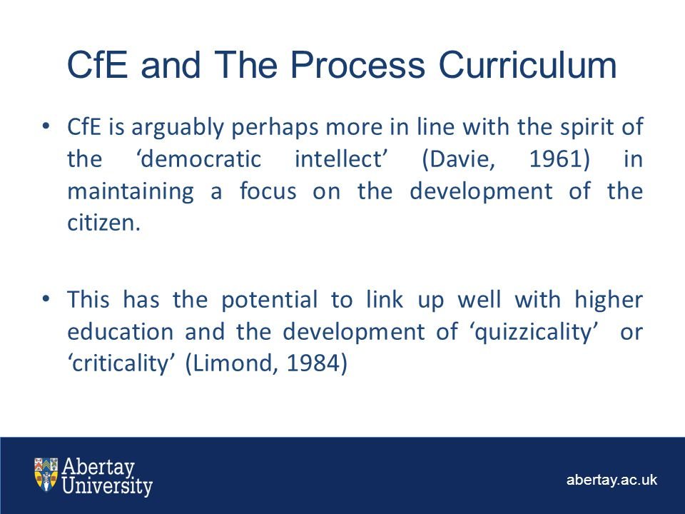 abertay.ac.uk CfE is arguably perhaps more in line with the spirit of the 'democratic intellect' (Davie, 1961) in maintaining a focus on the development of the citizen.