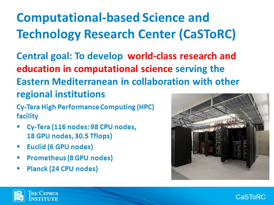 CaSToRC Computational-based Science and Technology Research Center (CaSToRC) Central goal: To develop world-class research and education in computational science serving the Eastern Mediterranean in collaboration with other regional institutions Cy-Tera High Performance Computing (HPC) facility  Cy-Tera (116 nodes: 98 CPU nodes, 18 GPU nodes, 30.5 Tflops)  Euclid (6 GPU nodes)  Prometheus (8 GPU nodes)  Planck (24 CPU nodes)