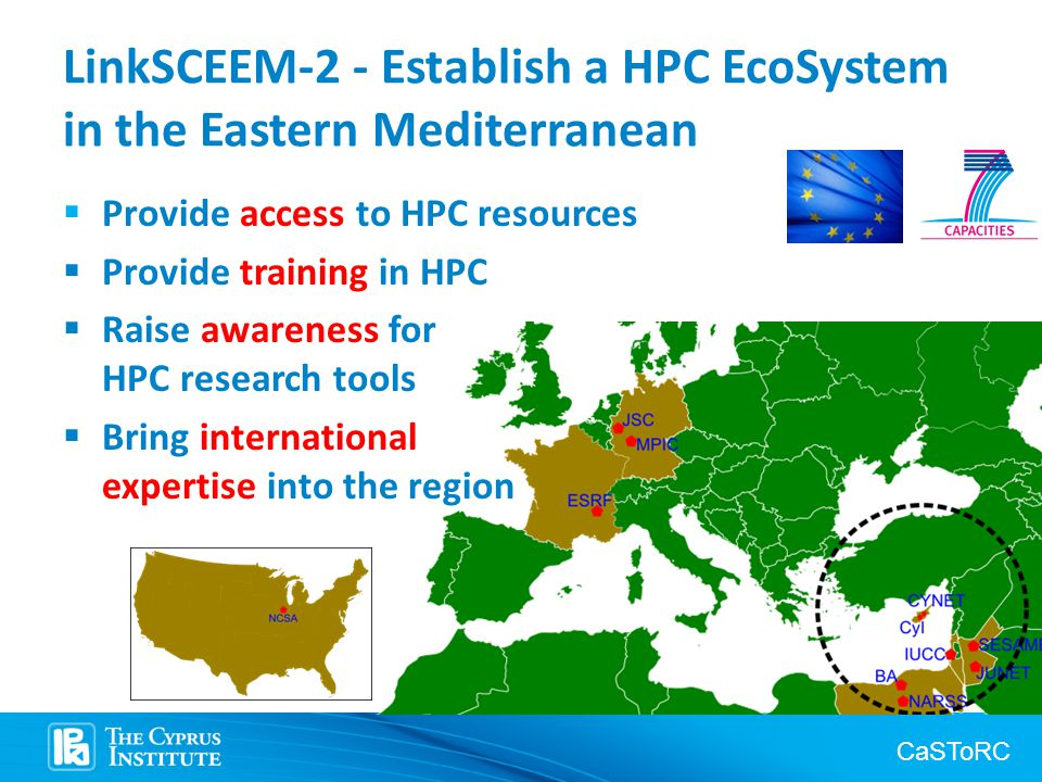 CaSToRC LinkSCEEM-2 - Establish a HPC EcoSystem in the Eastern Mediterranean  Provide access to HPC resources  Provide training in HPC  Raise awareness for HPC research tools  Bring international expertise into the region