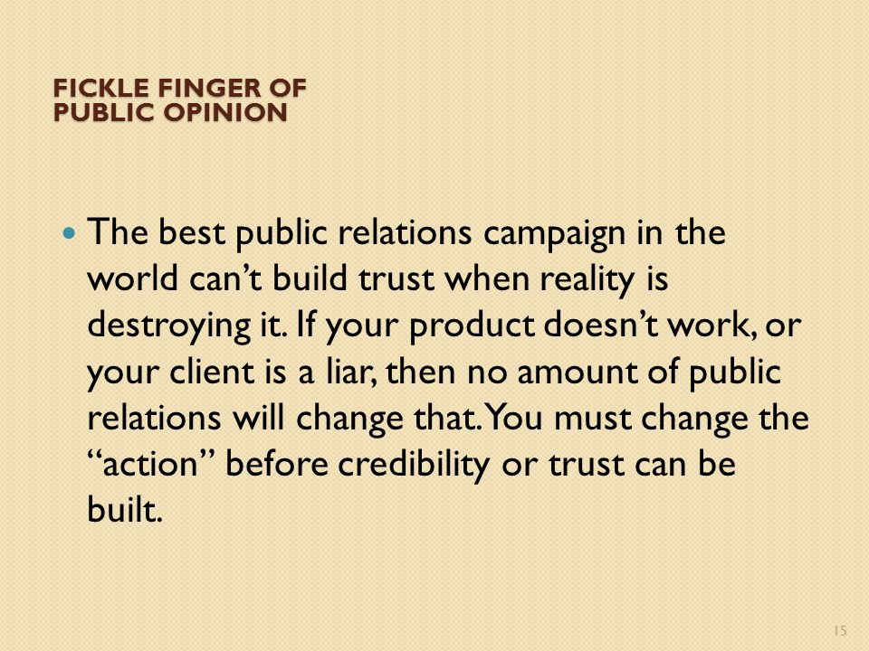 FICKLE FINGER OF PUBLIC OPINION The best public relations campaign in the world can't build trust when reality is destroying it.