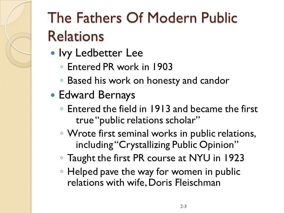 The Fathers Of Modern Public Relations Ivy Ledbetter Lee ◦ Entered PR work in 1903 ◦ Based his work on honesty and candor Edward Bernays ◦ Entered the field in 1913 and became the first true public relations scholar ◦ Wrote first seminal works in public relations, including Crystallizing Public Opinion ◦ Taught the first PR course at NYU in 1923 ◦ Helped pave the way for women in public relations with wife, Doris Fleischman 2-3