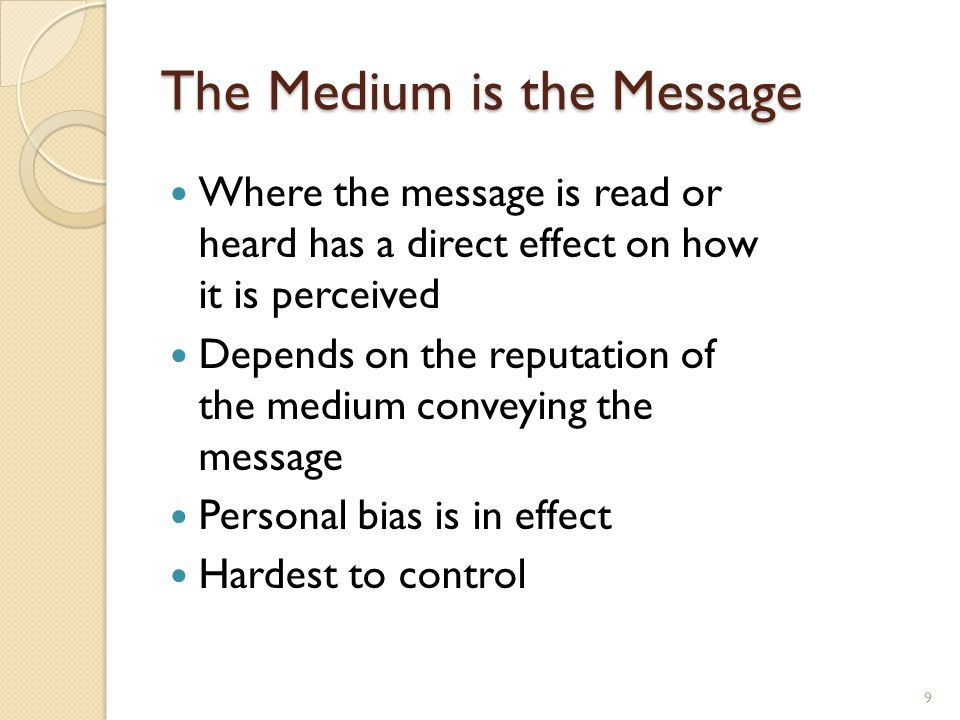 The Medium is the Message Where the message is read or heard has a direct effect on how it is perceived Depends on the reputation of the medium conveying the message Personal bias is in effect Hardest to control 9