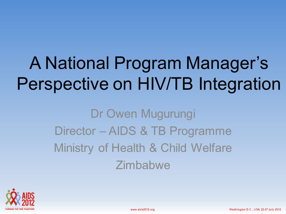 Washington D.C., USA, 22-27 July 2012www.aids2012.org A National Program Manager's Perspective on HIV/TB Integration Dr Owen Mugurungi Director – AIDS & TB Programme Ministry of Health & Child Welfare Zimbabwe