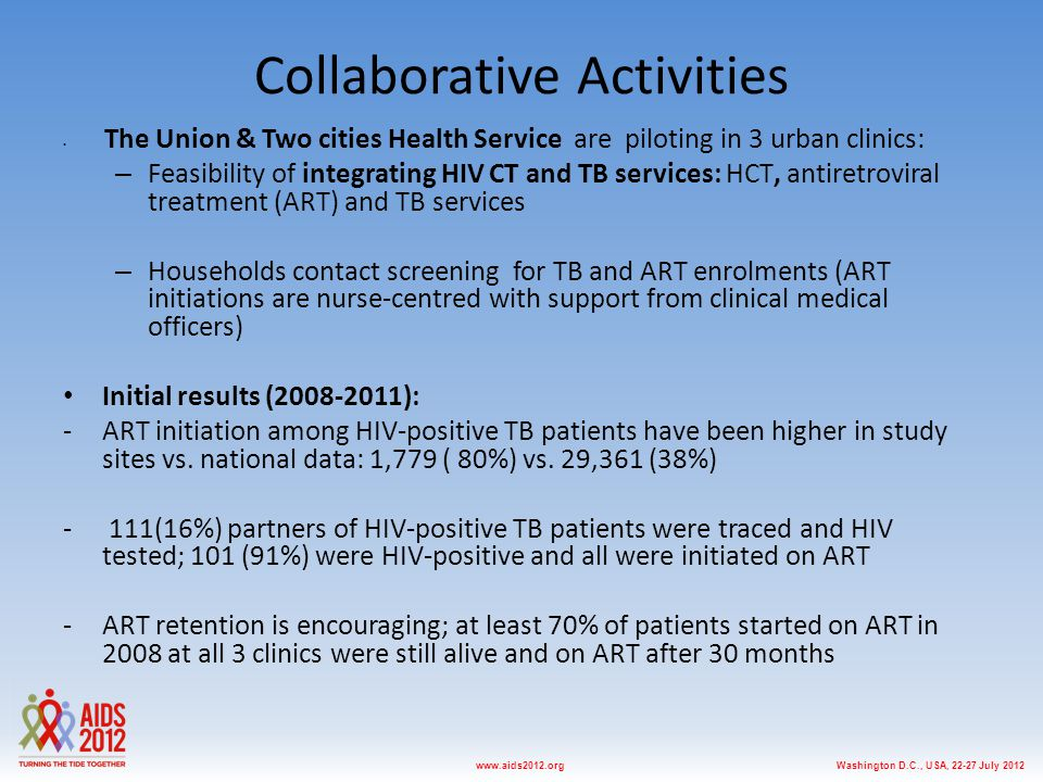 Washington D.C., USA, 22-27 July 2012www.aids2012.org Collaborative Activities The Union & Two cities Health Service are piloting in 3 urban clinics: – Feasibility of integrating HIV CT and TB services: HCT, antiretroviral treatment (ART) and TB services – Households contact screening for TB and ART enrolments (ART initiations are nurse-centred with support from clinical medical officers) Initial results (2008-2011): -ART initiation among HIV-positive TB patients have been higher in study sites vs.