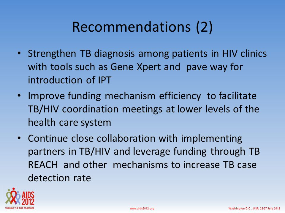 Washington D.C., USA, 22-27 July 2012www.aids2012.org Recommendations (2) Strengthen TB diagnosis among patients in HIV clinics with tools such as Gene Xpert and pave way for introduction of IPT Improve funding mechanism efficiency to facilitate TB/HIV coordination meetings at lower levels of the health care system Continue close collaboration with implementing partners in TB/HIV and leverage funding through TB REACH and other mechanisms to increase TB case detection rate
