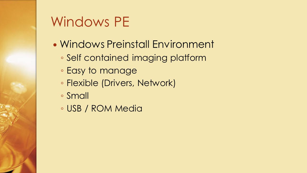 Windows Preinstall Environment ◦ Self contained imaging platform ◦ Easy to manage ◦ Flexible (Drivers, Network) ◦ Small ◦ USB / ROM Media Windows PE