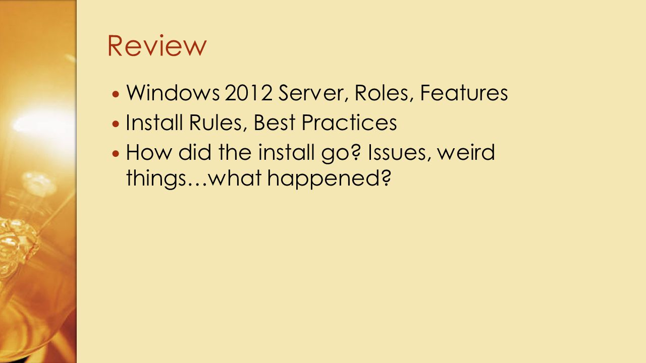 Windows 2012 Server, Roles, Features Install Rules, Best Practices How did the install go? Issues, weird things…what happened? Review