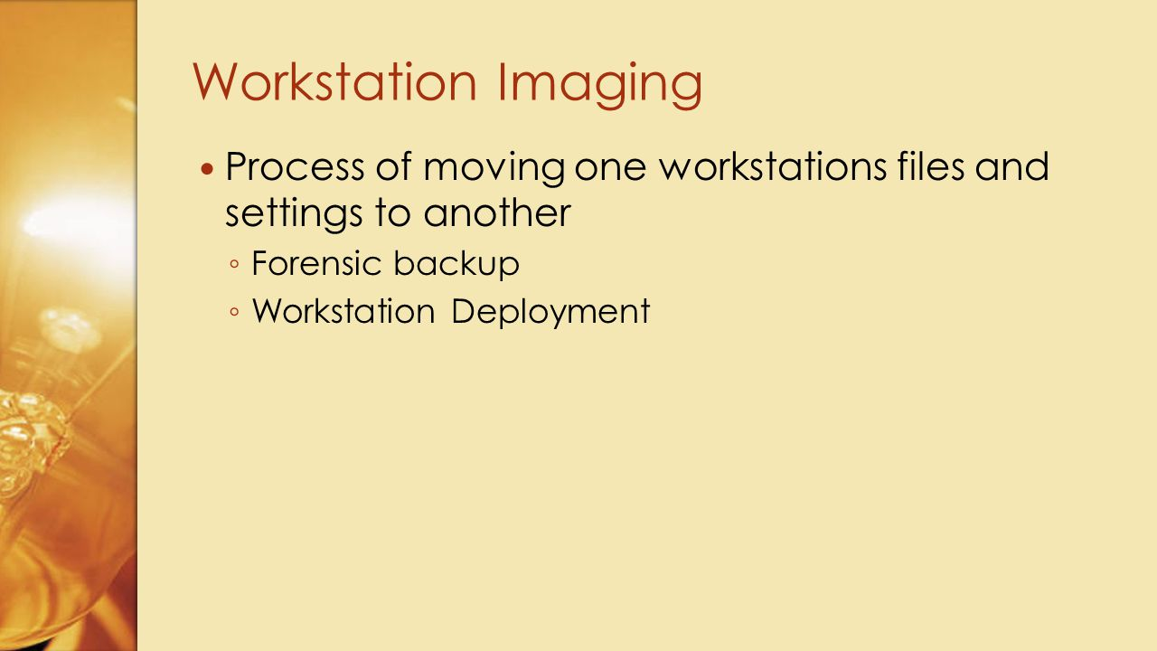 Process of moving one workstations files and settings to another ◦ Forensic backup ◦ Workstation Deployment Workstation Imaging