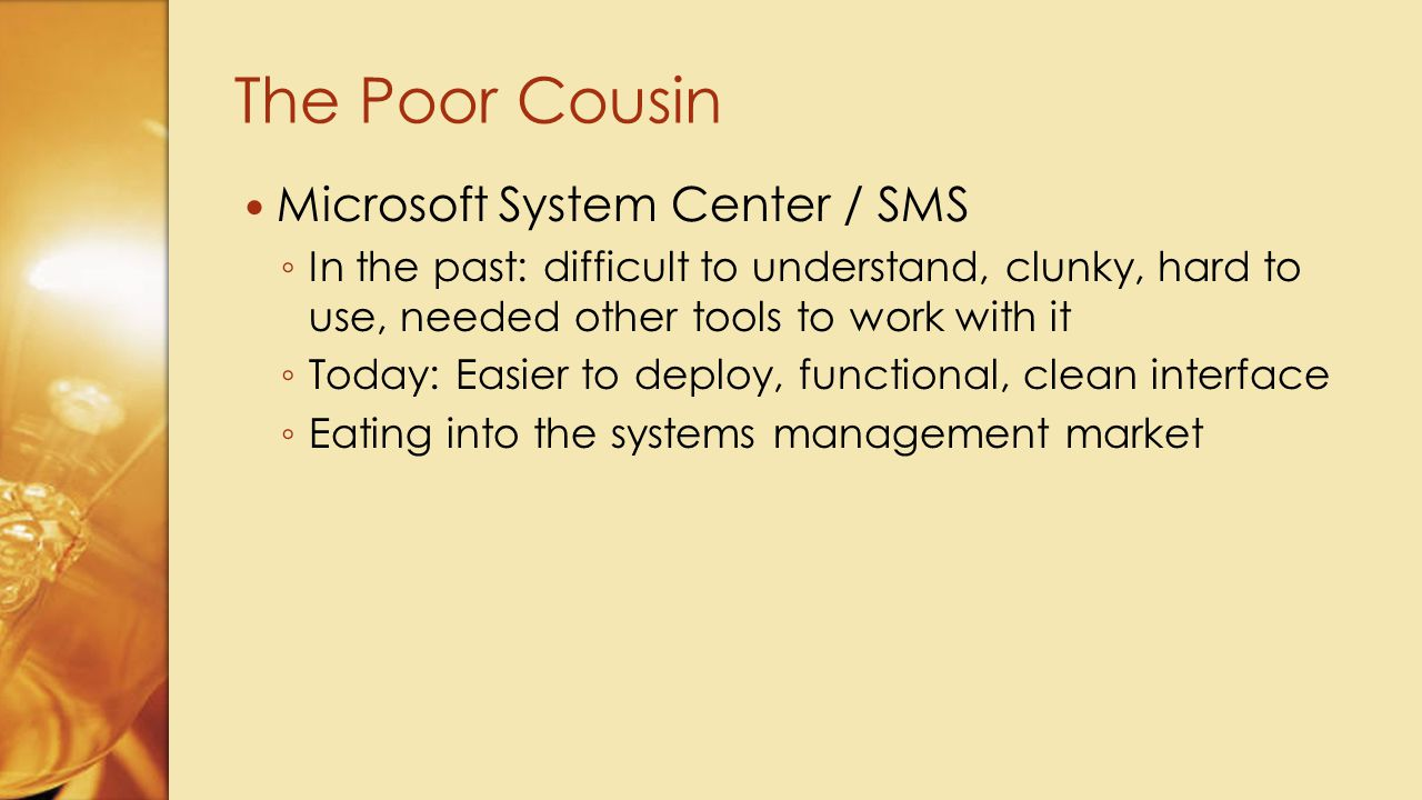 Microsoft System Center / SMS ◦ In the past: difficult to understand, clunky, hard to use, needed other tools to work with it ◦ Today: Easier to deplo