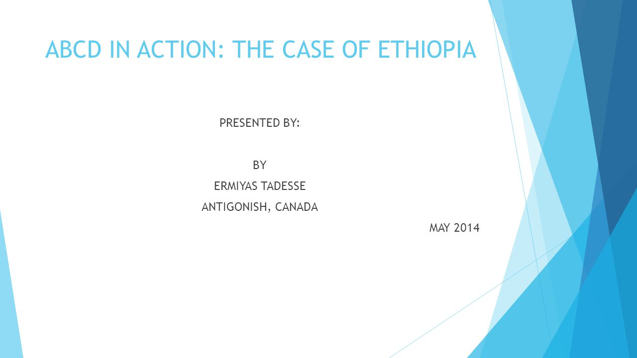 ABCD IN ACTION: THE CASE OF ETHIOPIA PRESENTED BY: BY ERMIYAS TADESSE ANTIGONISH, CANADA MAY 2014