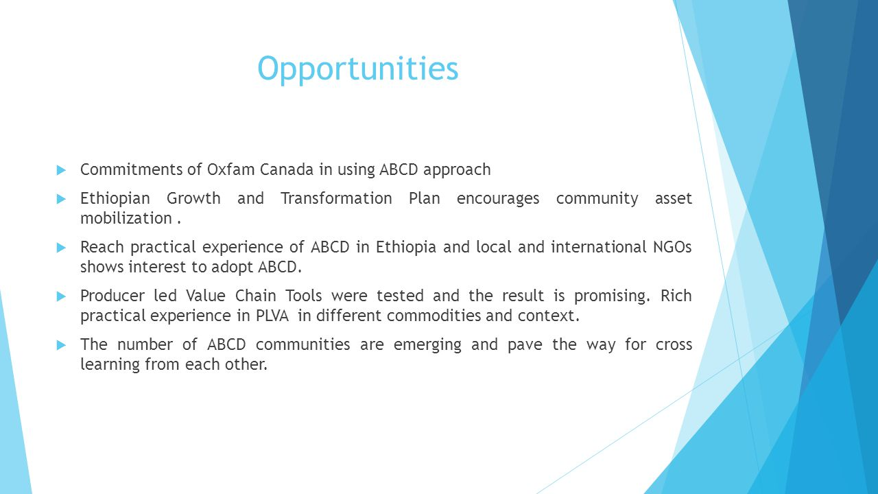 Opportunities  Commitments of Oxfam Canada in using ABCD approach  Ethiopian Growth and Transformation Plan encourages community asset mobilization.