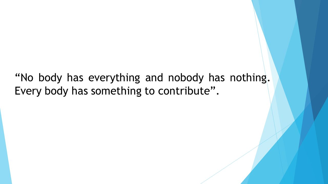 No body has everything and nobody has nothing. Every body has something to contribute .