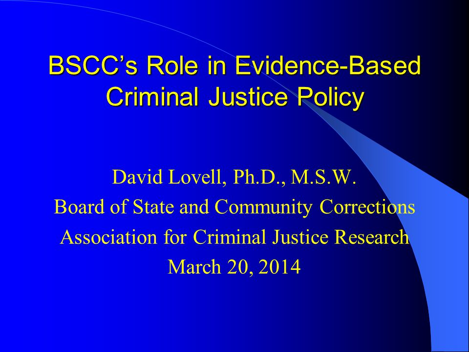 BSCC's Role in Evidence-Based Criminal Justice Policy David Lovell, Ph.D., M.S.W. Board of State and Community Corrections Association for Criminal Ju