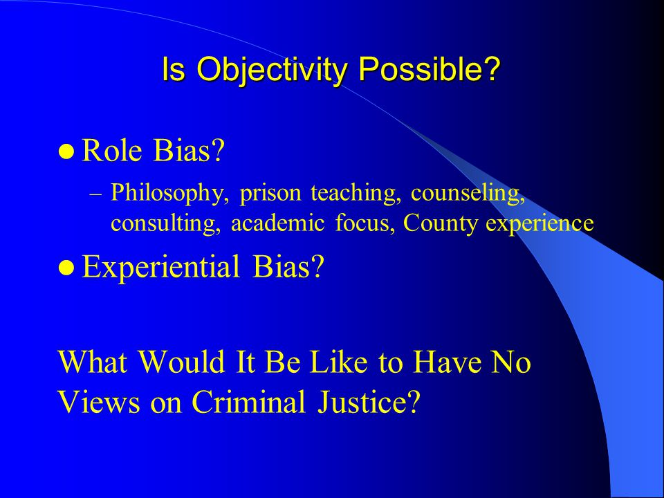 Is Objectivity Possible? Role Bias? – Philosophy, prison teaching, counseling, consulting, academic focus, County experience Experiential Bias? What W