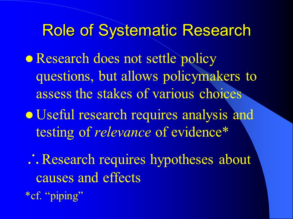 Role of Systematic Research Research does not settle policy questions, but allows policymakers to assess the stakes of various choices Useful research