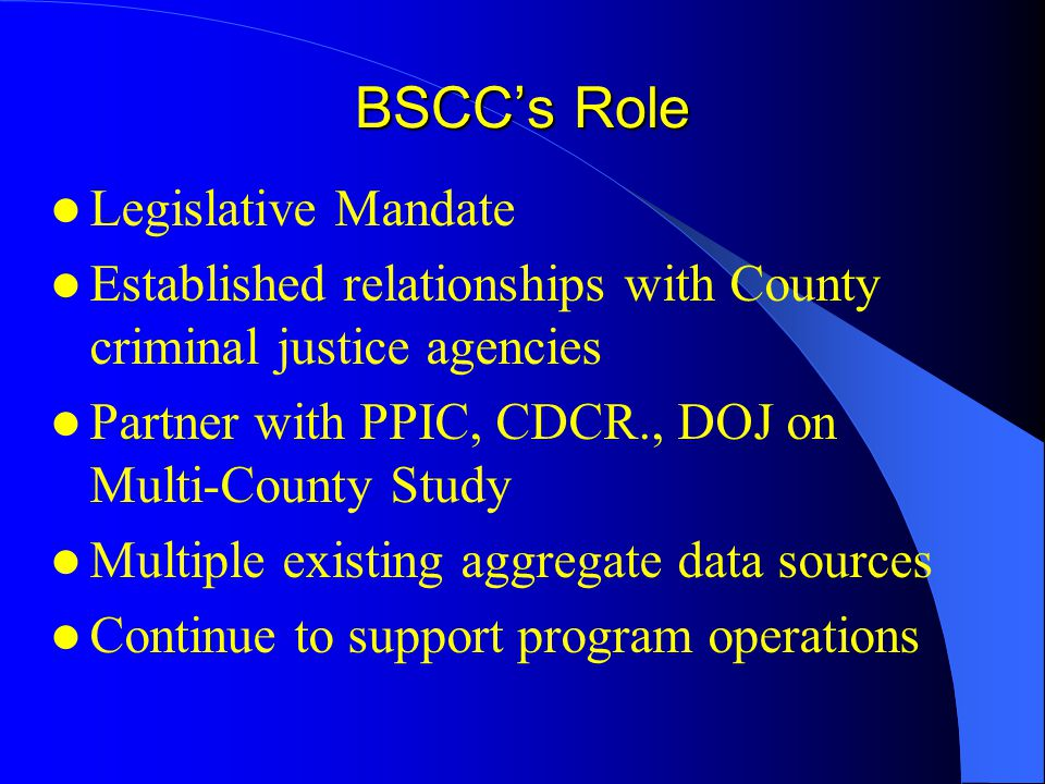 BSCC's Role Legislative Mandate Established relationships with County criminal justice agencies Partner with PPIC, CDCR., DOJ on Multi-County Study Mu