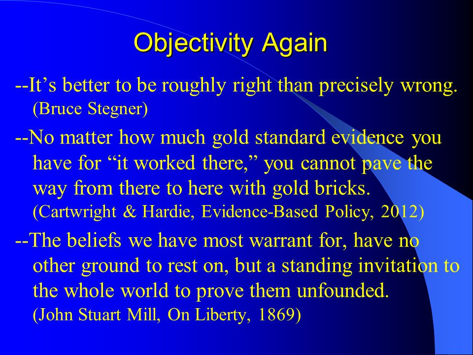 """Objectivity Again --It's better to be roughly right than precisely wrong. (Bruce Stegner) --No matter how much gold standard evidence you have for """"it"""