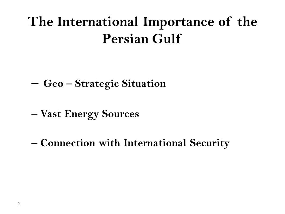The International Importance of the Persian Gulf – Geo – Strategic Situation – Vast Energy Sources – Connection with International Security 2