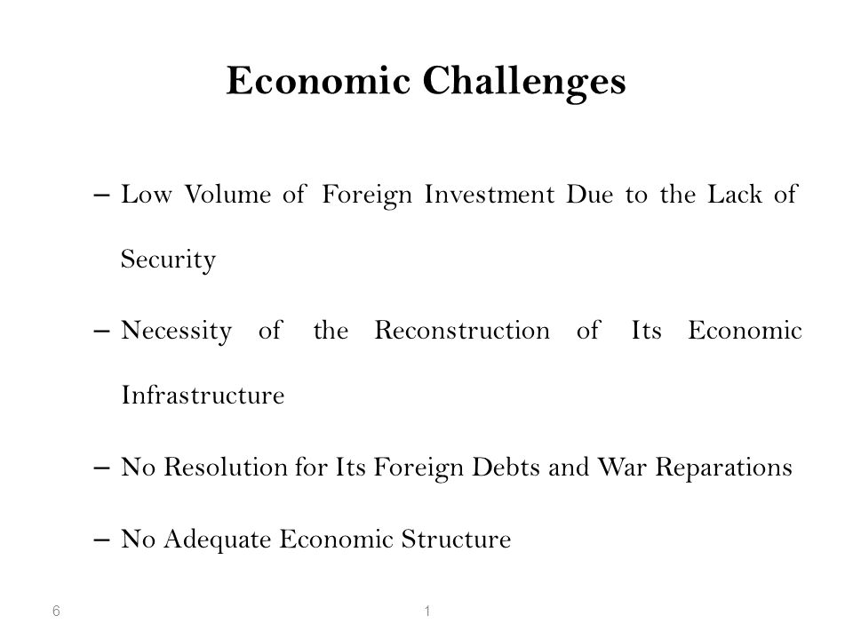 Economic Challenges – Low Volume of Foreign Investment Due to the Lack of Security – Necessity of the Reconstruction of Its Economic Infrastructure –