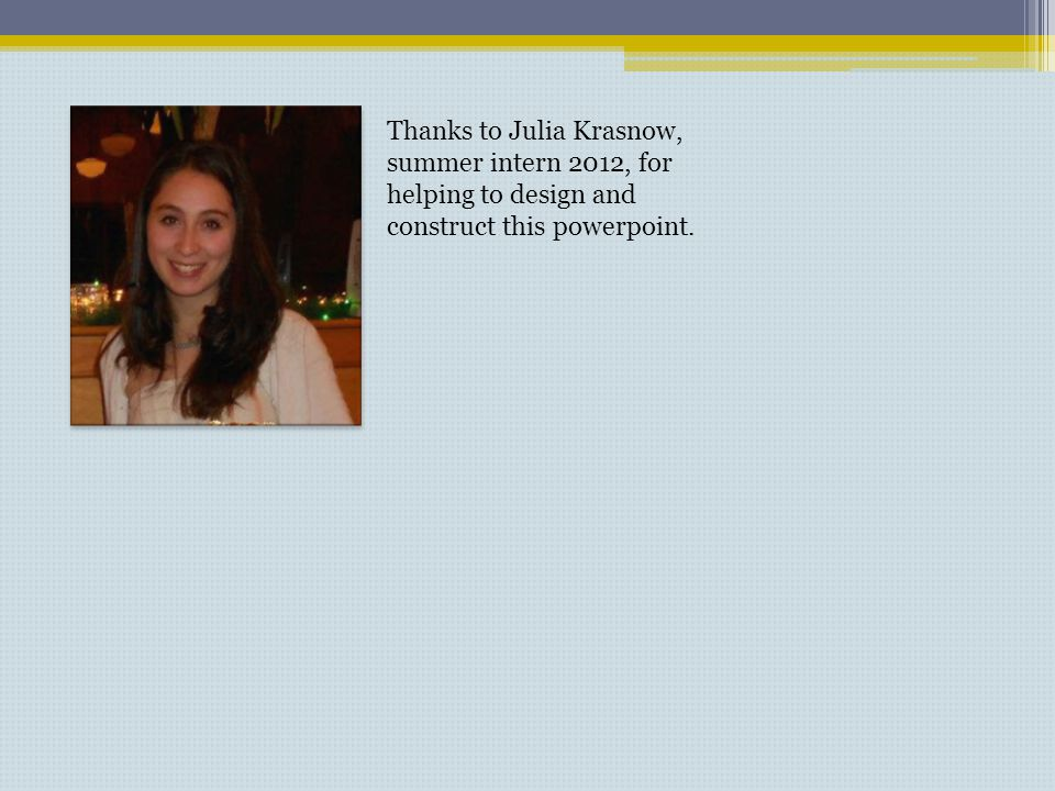 Thanks to Julia Krasnow, summer intern 2012, for helping to design and construct this powerpoint.