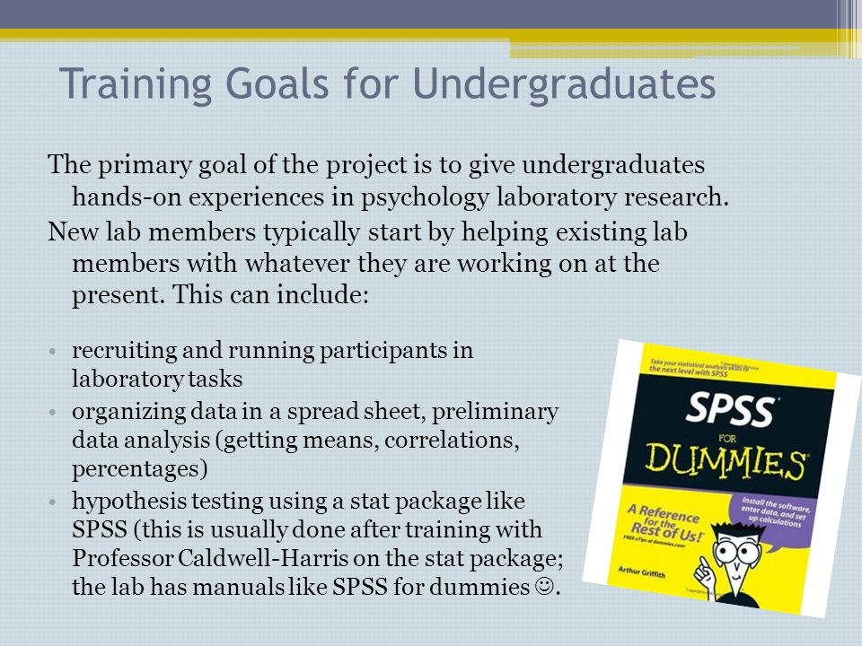 Training Goals for Undergraduates The primary goal of the project is to give undergraduates hands-on experiences in psychology laboratory research.