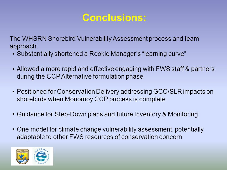 Conclusions: The WHSRN Shorebird Vulnerability Assessment process and team approach: Substantially shortened a Rookie Manager's learning curve Allowed a more rapid and effective engaging with FWS staff & partners during the CCP Alternative formulation phase Positioned for Conservation Delivery addressing GCC/SLR impacts on shorebirds when Monomoy CCP process is complete Guidance for Step-Down plans and future Inventory & Monitoring One model for climate change vulnerability assessment, potentially adaptable to other FWS resources of conservation concern