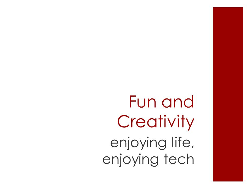 Fun and Creativity enjoying life, enjoying tech