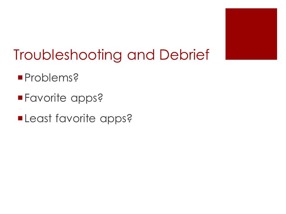 Troubleshooting and Debrief  Problems?  Favorite apps?  Least favorite apps?