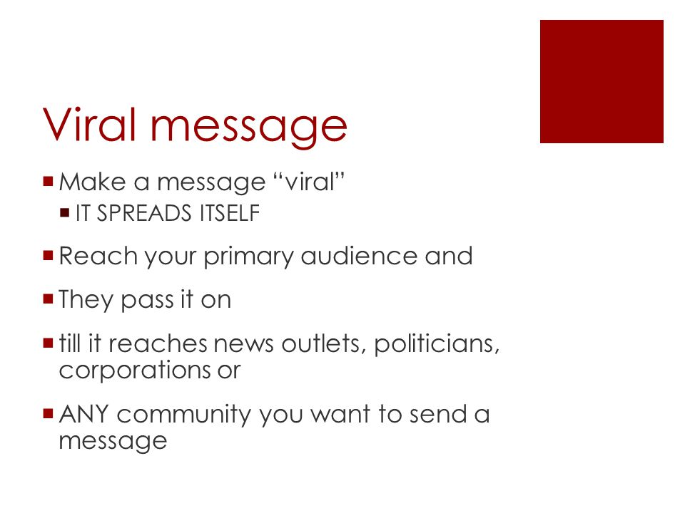 "Viral message  Make a message ""viral""  IT SPREADS ITSELF  Reach your primary audience and  They pass it on  till it reaches news outlets, politic"