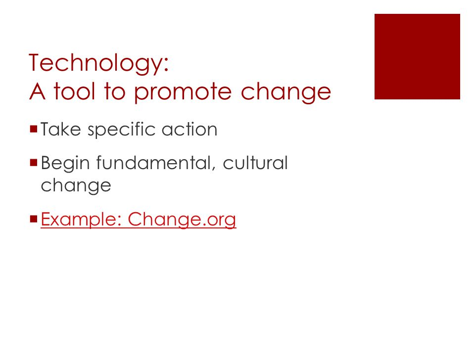 Technology: A tool to promote change  Take specific action  Begin fundamental, cultural change  Example: Change.org Example: Change.org