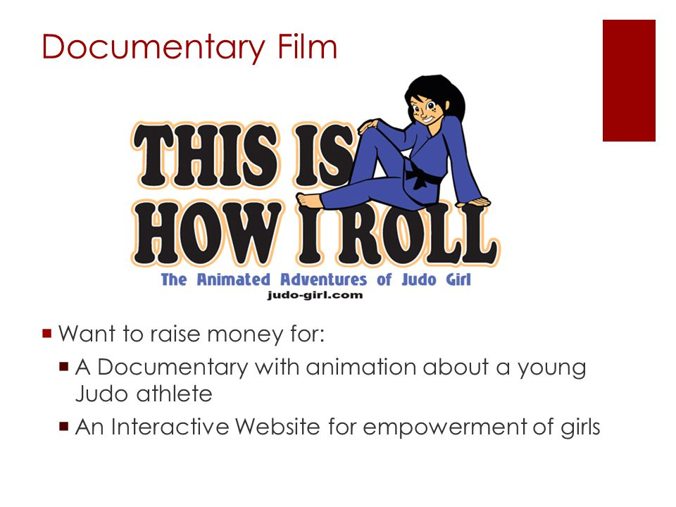 Documentary Film  Want to raise money for:  A Documentary with animation about a young Judo athlete  An Interactive Website for empowerment of girl