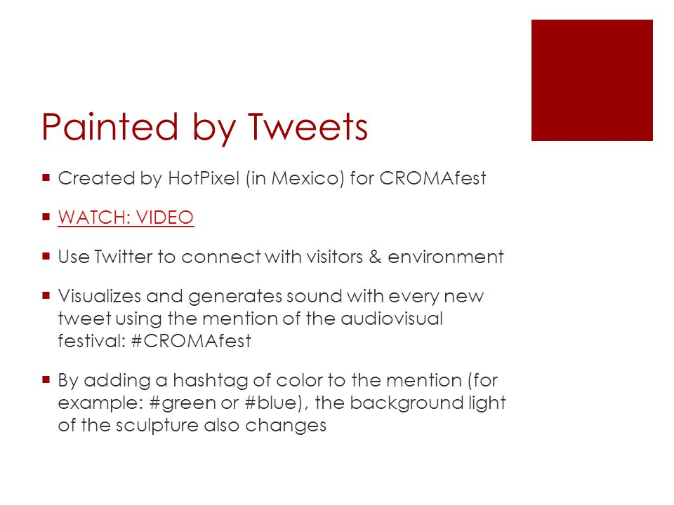 Painted by Tweets  Created by HotPixel (in Mexico) for CROMAfest  WATCH: VIDEO WATCH: VIDEO  Use Twitter to connect with visitors & environment  V