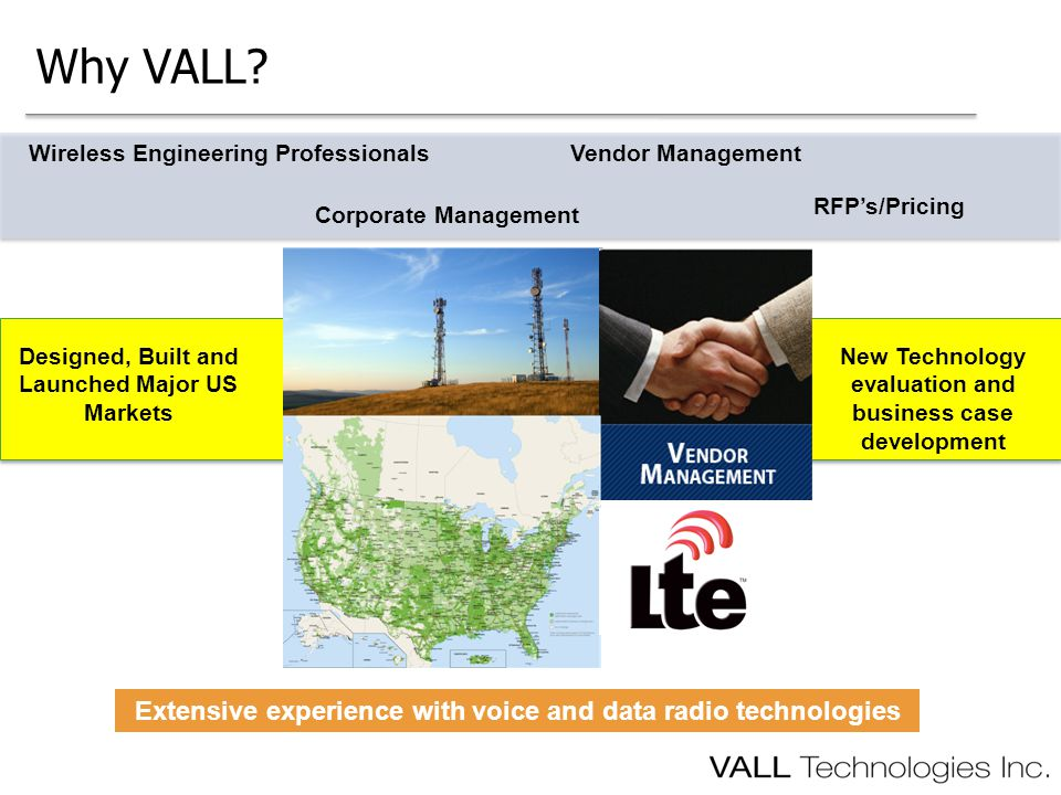 Why VALL? Wireless Engineering Professionals Corporate Management Vendor Management RFP's/Pricing Designed, Built and Launched Major US Markets New Te