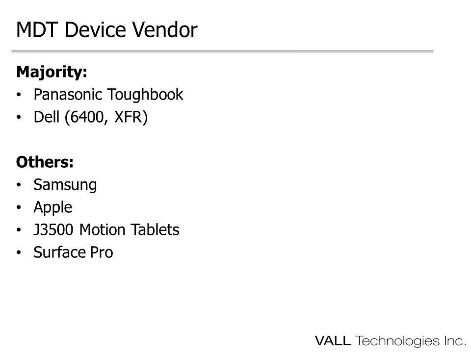 Majority: Panasonic Toughbook Dell (6400, XFR) Others: Samsung Apple J3500 Motion Tablets Surface Pro MDT Device Vendor