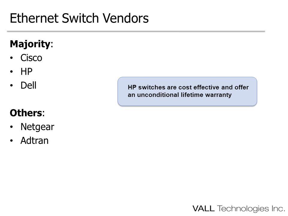 Majority: Cisco HP Dell Others: Netgear Adtran Ethernet Switch Vendors HP switches are cost effective and offer an unconditional lifetime warranty