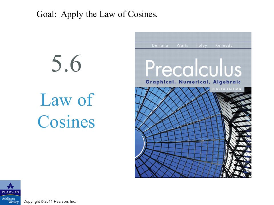 Copyright © 2011 Pearson, Inc. 5.6 Law of Cosines Goal: Apply the Law of Cosines.