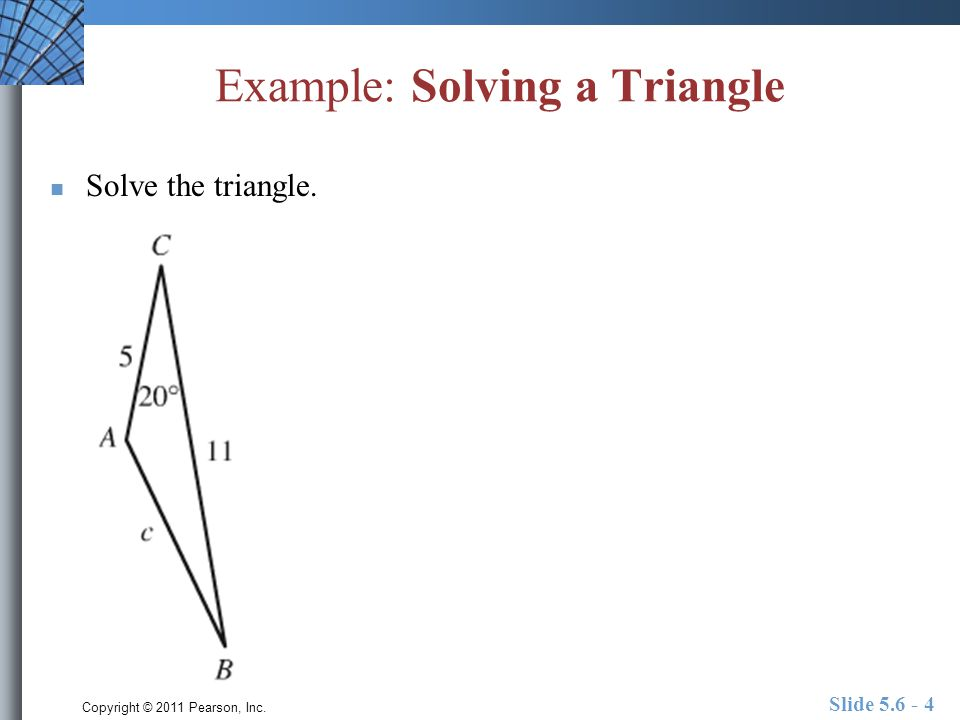 Copyright © 2011 Pearson, Inc. Example: Solving a Triangle Solve the triangle. Slide 5.6 - 4