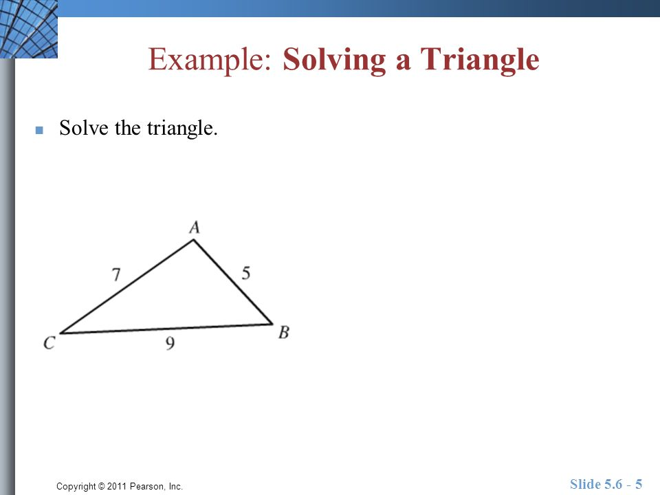 Copyright © 2011 Pearson, Inc. Example: Solving a Triangle Solve the triangle. Slide 5.6 - 5