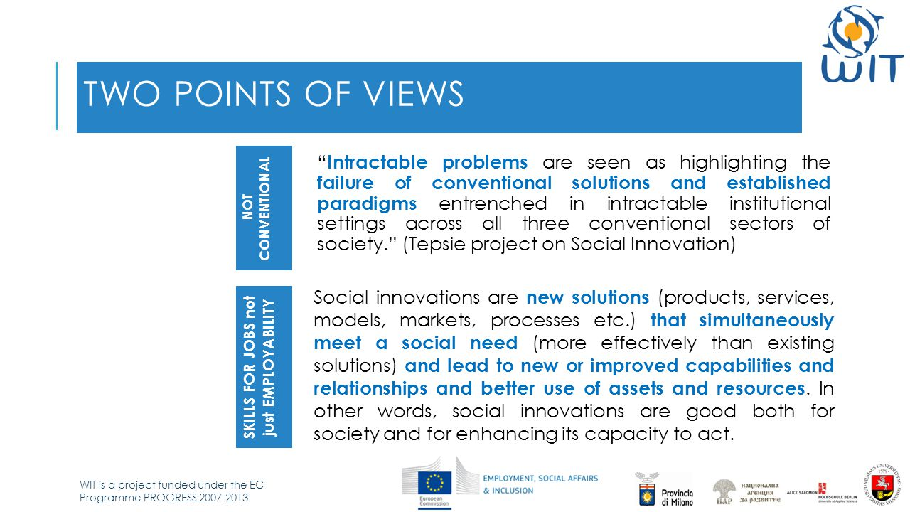 WIT is a project funded under the EC Programme PROGRESS 2007-2013 TWO POINTS OF VIEWS Intractable problems are seen as highlighting the failure of conventional solutions and established paradigms entrenched in intractable institutional settings across all three conventional sectors of society. (Tepsie project on Social Innovation) NOT CONVENTIONAL SKILLS FOR JOBS not just EMPLOYABILITY Social innovations are new solutions (products, services, models, markets, processes etc.) that simultaneously meet a social need (more effectively than existing solutions) and lead to new or improved capabilities and relationships and better use of assets and resources.