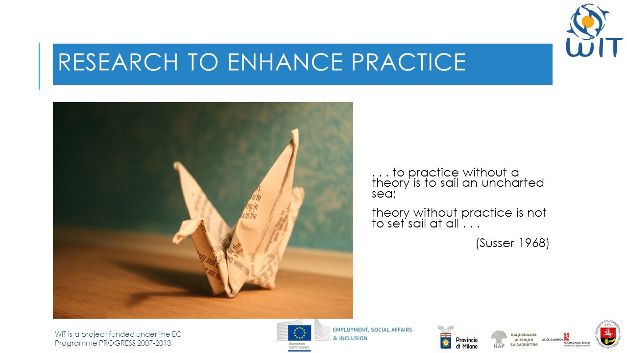 WIT is a project funded under the EC Programme PROGRESS 2007-2013 RESEARCH TO ENHANCE PRACTICE...