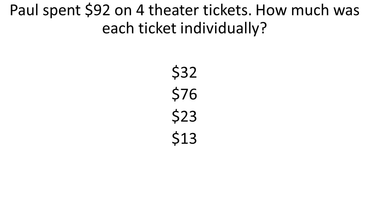 Paul spent $92 on 4 theater tickets. How much was each ticket individually? $32 $76 $23 $13