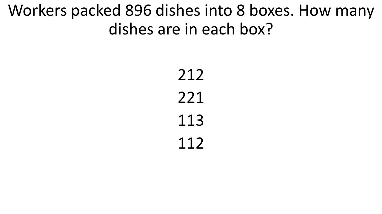 Workers packed 896 dishes into 8 boxes. How many dishes are in each box? 212 221 113 112