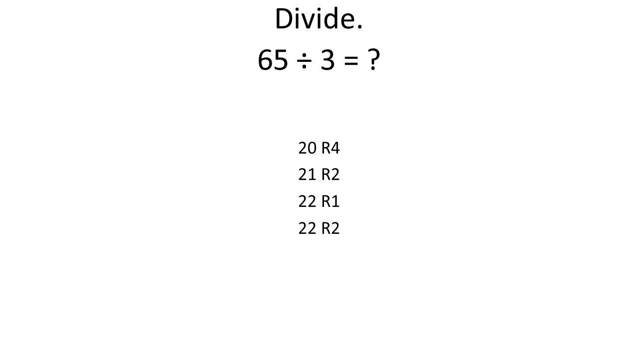 Divide. 65 ÷ 3 = ? 20 R4 21 R2 22 R1 22 R2