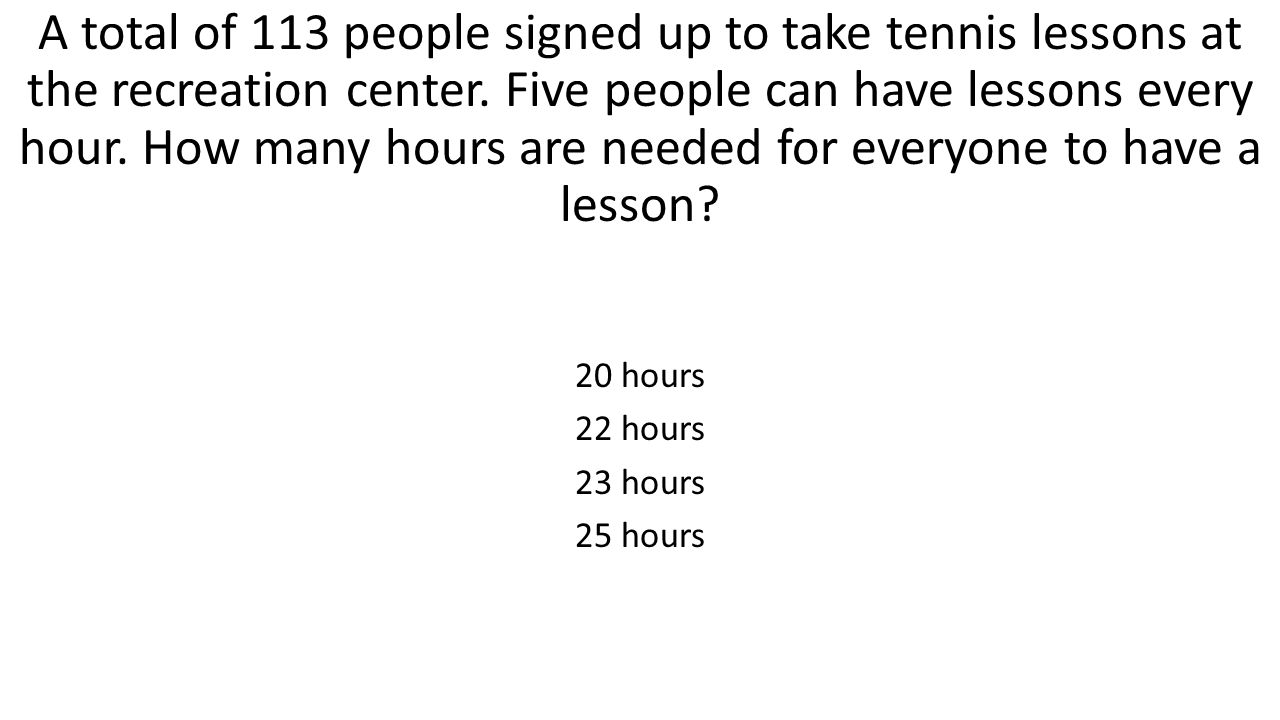 A total of 113 people signed up to take tennis lessons at the recreation center. Five people can have lessons every hour. How many hours are needed fo