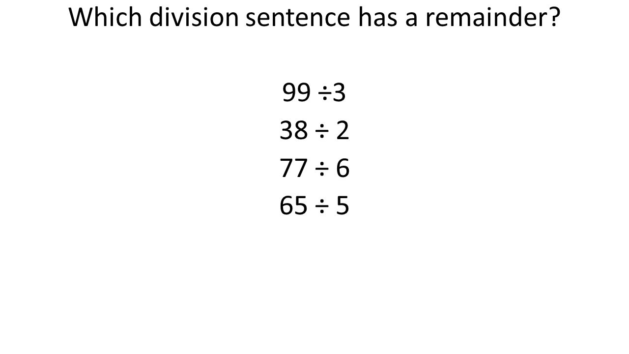Which division sentence has a remainder? 99 ÷3 38 ÷ 2 77 ÷ 6 65 ÷ 5