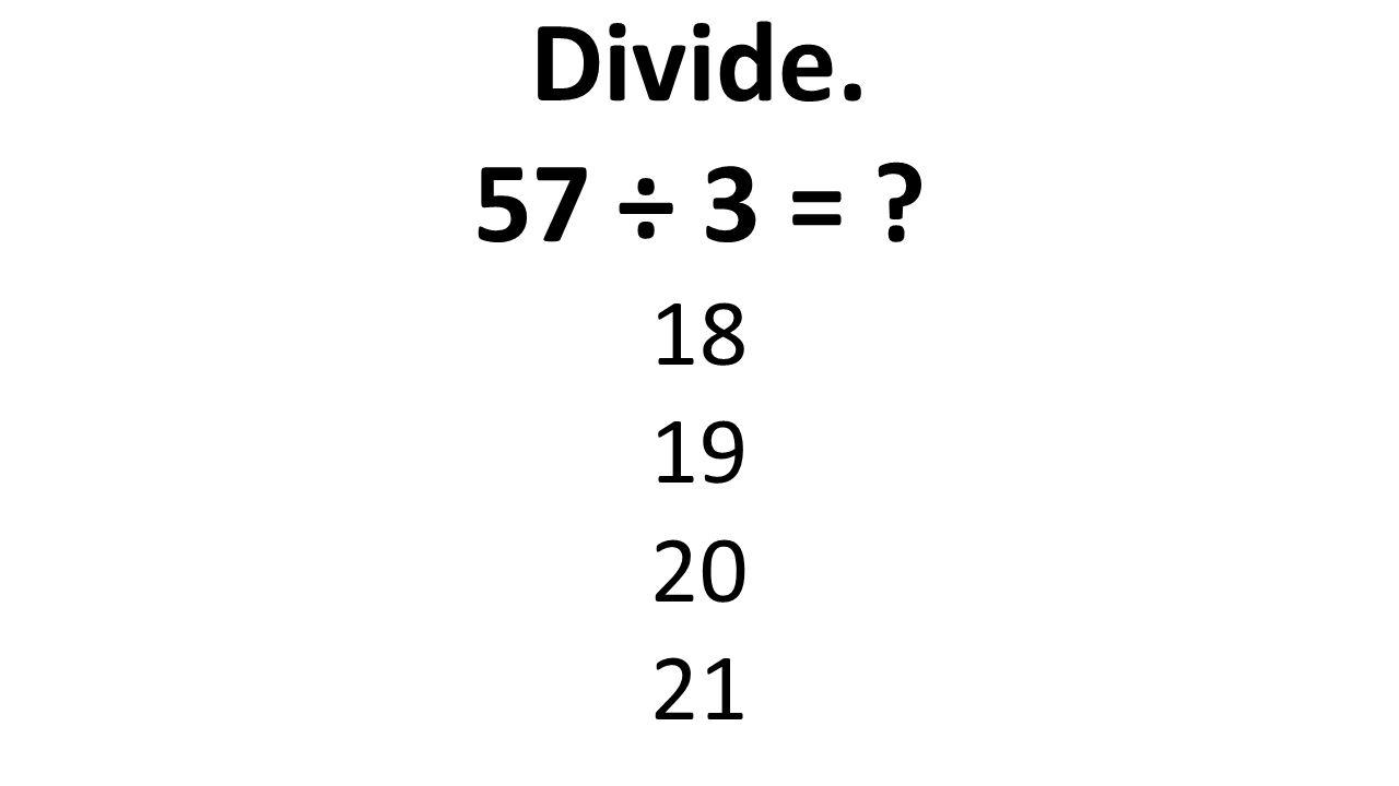 Divide. 57 ÷ 3 = ? 18 19 20 21