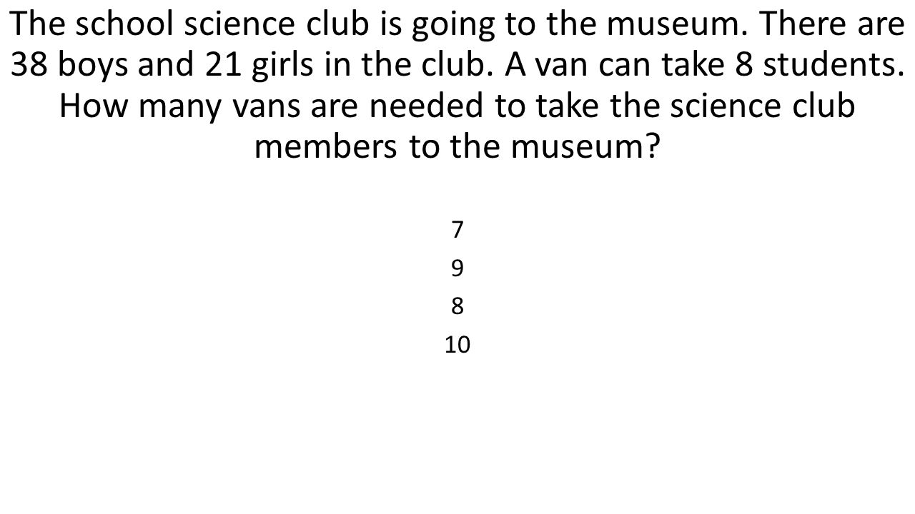 The school science club is going to the museum. There are 38 boys and 21 girls in the club. A van can take 8 students. How many vans are needed to tak