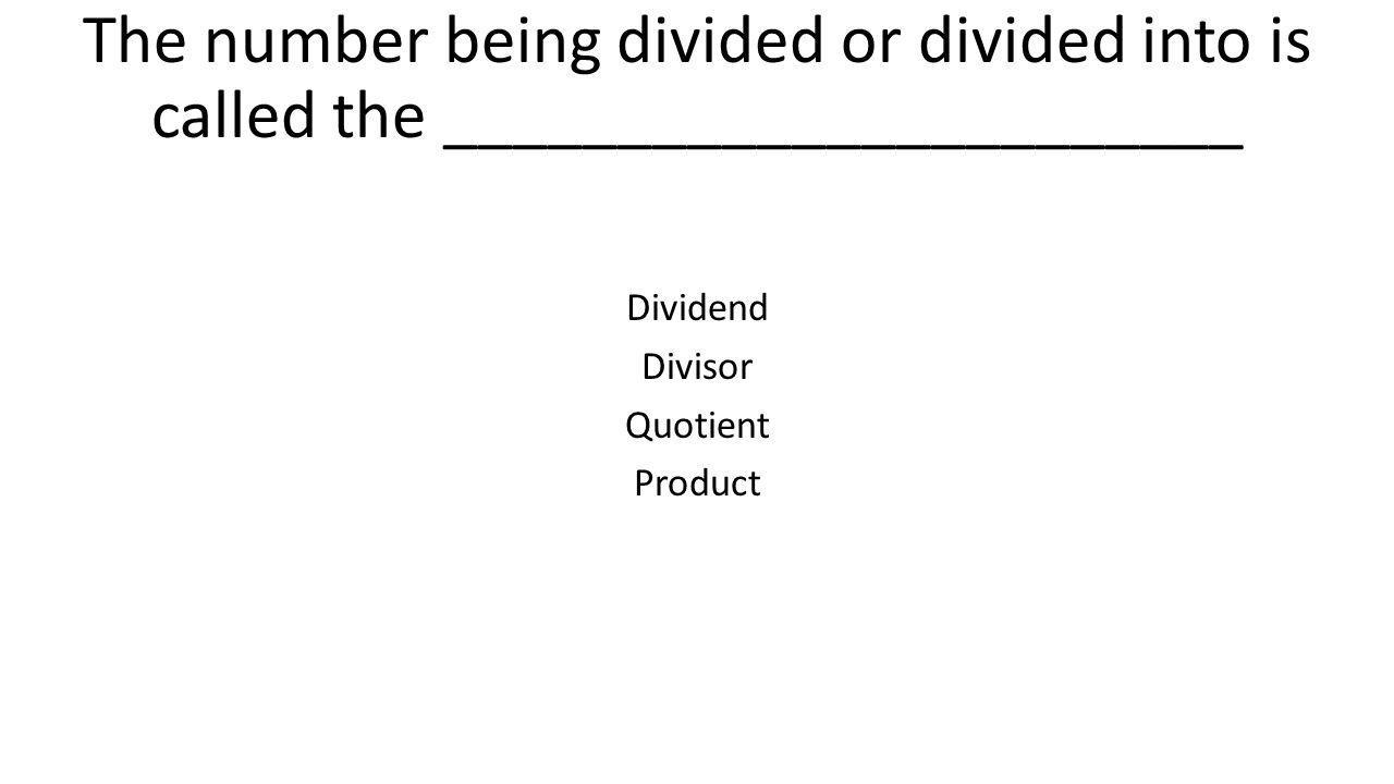 The number being divided or divided into is called the _______________________ Dividend Divisor Quotient Product