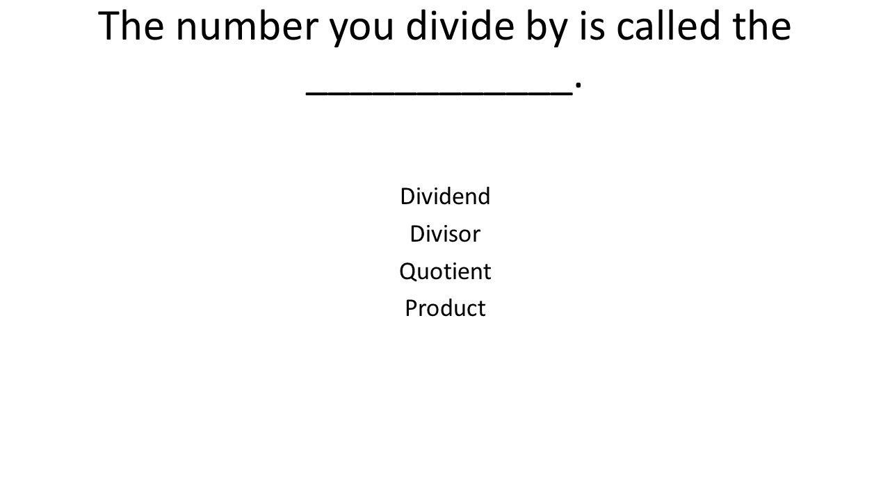 The number you divide by is called the ____________. Dividend Divisor Quotient Product